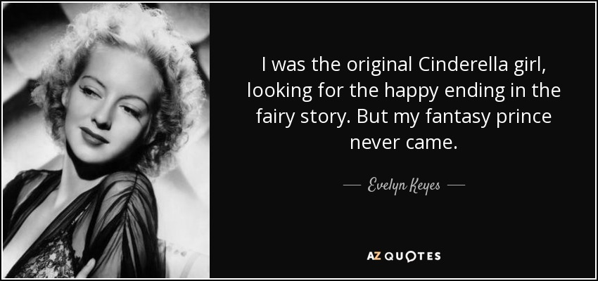 I was the original Cinderella girl, looking for the happy ending in the fairy story. But my fantasy prince never came. - Evelyn Keyes