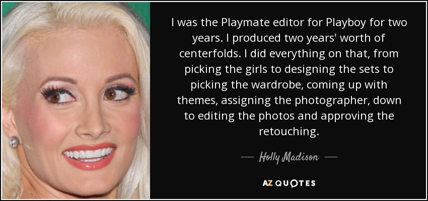 I was the Playmate editor for Playboy for two years. I produced two years' worth of centerfolds. I did everything on that, from picking the girls to designing the sets to picking the wardrobe, coming up with themes, assigning the photographer, down to editing the photos and approving the retouching. - Holly Madison