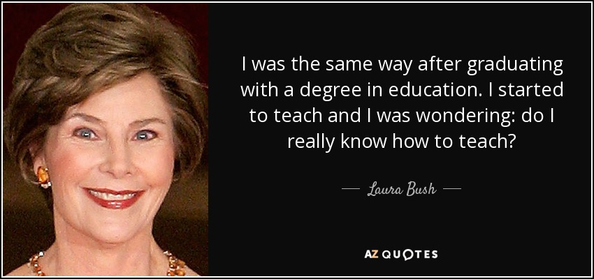 I was the same way after graduating with a degree in education. I started to teach and I was wondering: do I really know how to teach? - Laura Bush
