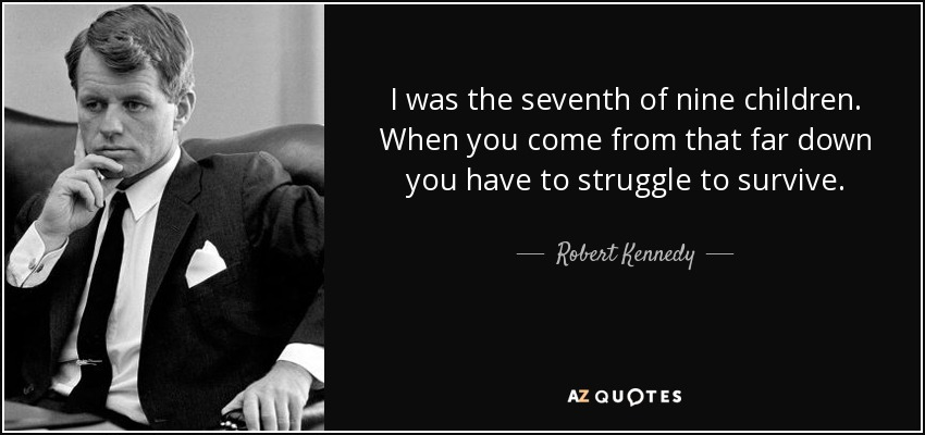 I was the seventh of nine children. When you come from that far down you have to struggle to survive. - Robert Kennedy