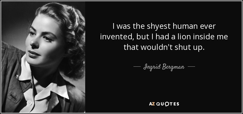 I was the shyest human ever invented, but I had a lion inside me that wouldn't shut up. - Ingrid Bergman