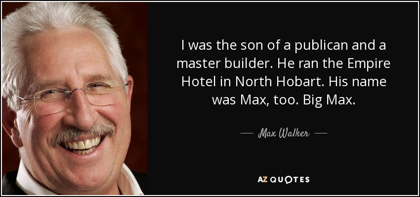 I was the son of a publican and a master builder. He ran the Empire Hotel in North Hobart. His name was Max, too. Big Max. - Max Walker