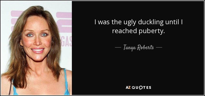 I was the ugly duckling until I reached puberty. - Tanya Roberts