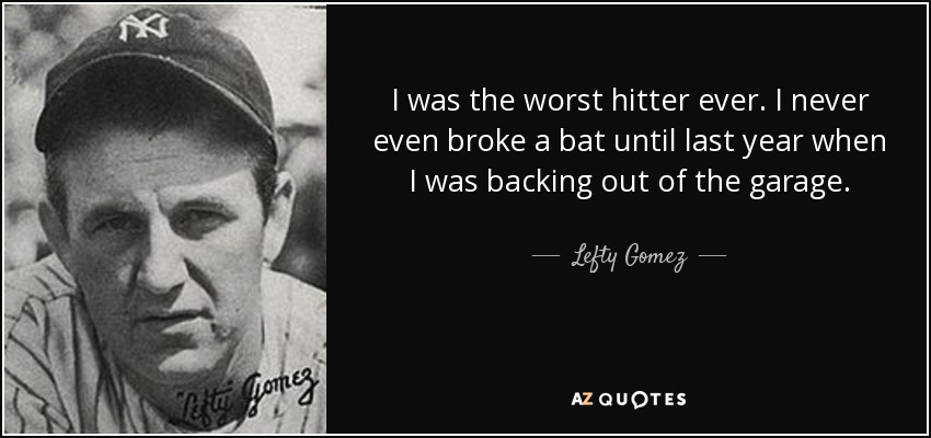 I was the worst hitter ever. I never even broke a bat until last year when I was backing out of the garage. - Lefty Gomez