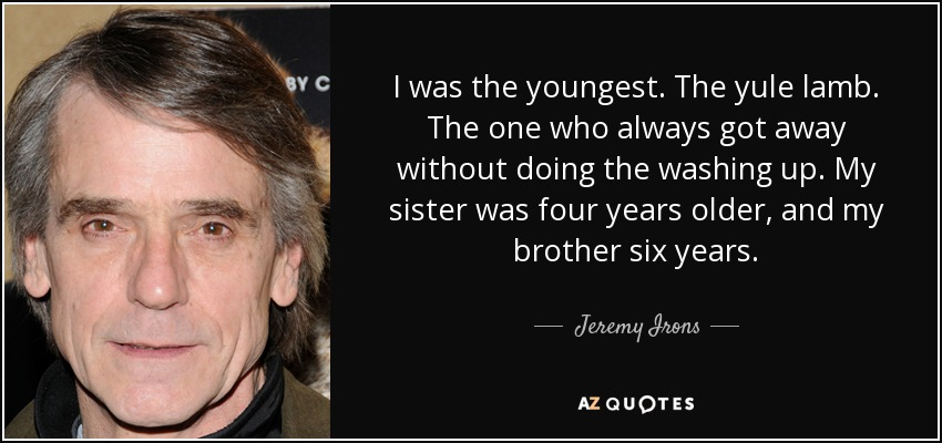 I was the youngest. The yule lamb. The one who always got away without doing the washing up. My sister was four years older, and my brother six years. - Jeremy Irons