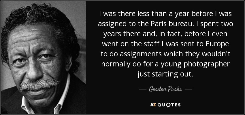 I was there less than a year before I was assigned to the Paris bureau. I spent two years there and, in fact, before I even went on the staff I was sent to Europe to do assignments which they wouldn't normally do for a young photographer just starting out. - Gordon Parks