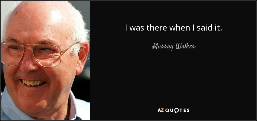 I was there when I said it. - Murray Walker
