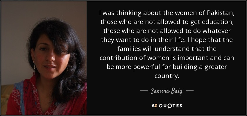 I was thinking about the women of Pakistan, those who are not allowed to get education, those who are not allowed to do whatever they want to do in their life. I hope that the families will understand that the contribution of women is important and can be more powerful for building a greater country. - Samina Baig
