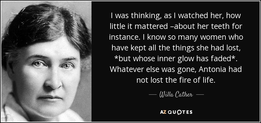 I was thinking, as I watched her, how little it mattered –about her teeth for instance. I know so many women who have kept all the things she had lost, *but whose inner glow has faded*. Whatever else was gone, Antonia had not lost the fire of life. - Willa Cather