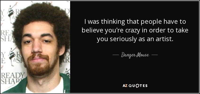 I was thinking that people have to believe you're crazy in order to take you seriously as an artist. - Danger Mouse