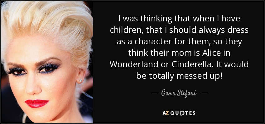 I was thinking that when I have children, that I should always dress as a character for them, so they think their mom is Alice in Wonderland or Cinderella. It would be totally messed up! - Gwen Stefani