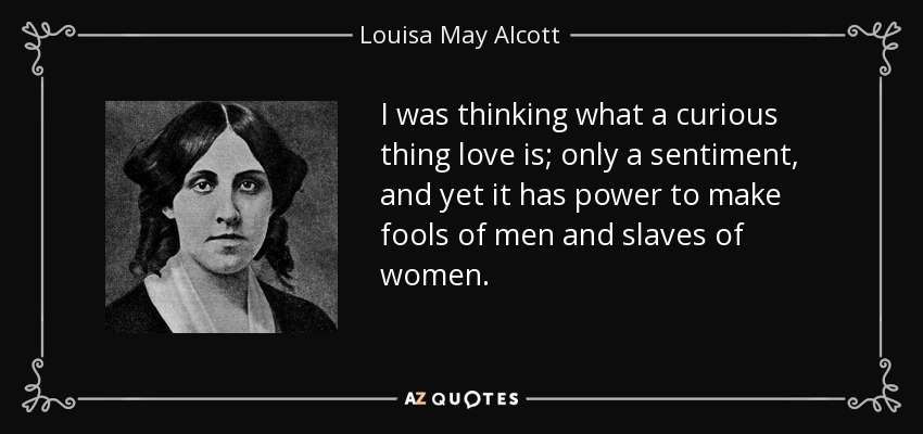 I was thinking what a curious thing love is; only a sentiment, and yet it has power to make fools of men and slaves of women. - Louisa May Alcott