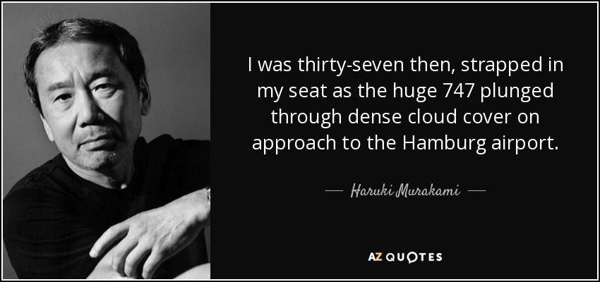I was thirty-seven then, strapped in my seat as the huge 747 plunged through dense cloud cover on approach to the Hamburg airport. - Haruki Murakami