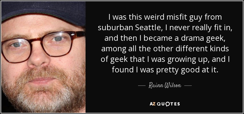 I was this weird misfit guy from suburban Seattle, I never really fit in, and then I became a drama geek, among all the other different kinds of geek that I was growing up, and I found I was pretty good at it. - Rainn Wilson