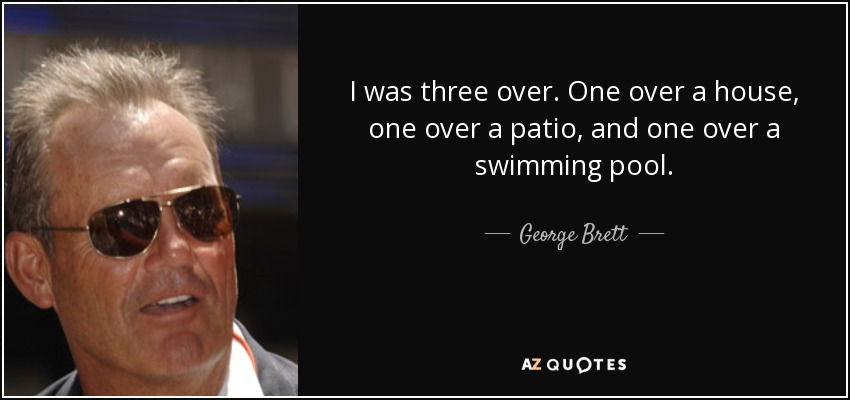 I was three over. One over a house, one over a patio, and one over a swimming pool. - George Brett