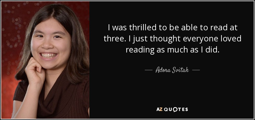 I was thrilled to be able to read at three. I just thought everyone loved reading as much as I did. - Adora Svitak