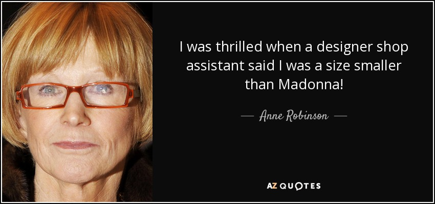 I was thrilled when a designer shop assistant said I was a size smaller than Madonna! - Anne Robinson