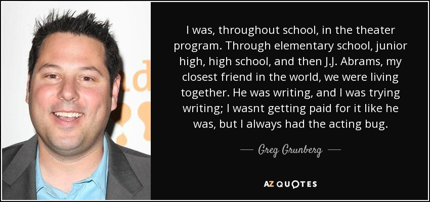 I was, throughout school, in the theater program. Through elementary school, junior high, high school, and then J.J. Abrams, my closest friend in the world, we were living together. He was writing, and I was trying writing; I wasnt getting paid for it like he was, but I always had the acting bug. - Greg Grunberg