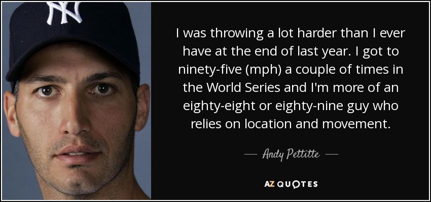 I was throwing a lot harder than I ever have at the end of last year. I got to ninety-five (mph) a couple of times in the World Series and I'm more of an eighty-eight or eighty-nine guy who relies on location and movement. - Andy Pettitte
