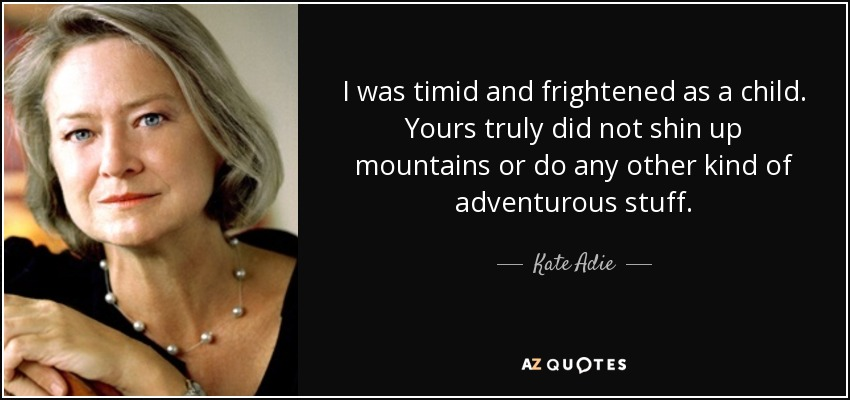 I was timid and frightened as a child. Yours truly did not shin up mountains or do any other kind of adventurous stuff. - Kate Adie