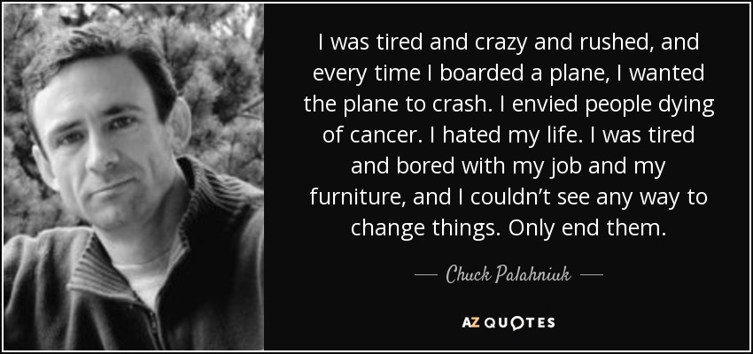 I was tired and crazy and rushed, and every time I boarded a plane, I wanted the plane to crash. I envied people dying of cancer. I hated my life. I was tired and bored with my job and my furniture, and I couldn't see any way to change things. Only end them. - Chuck Palahniuk