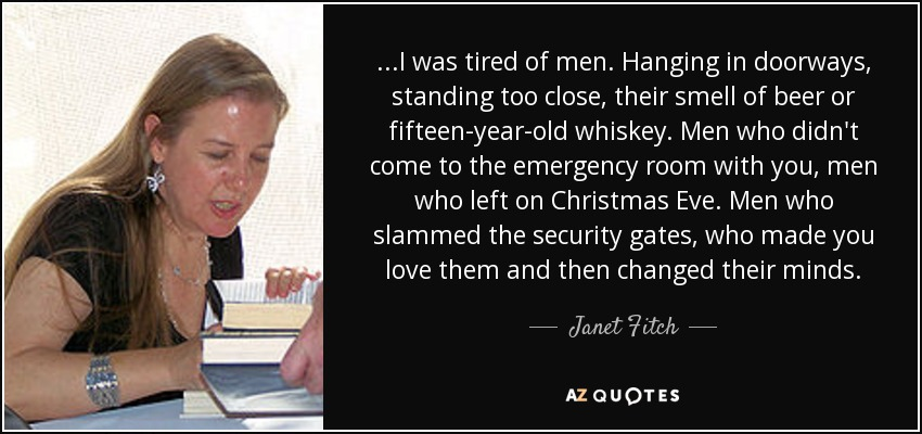 ...I was tired of men. Hanging in doorways, standing too close, their smell of beer or fifteen-year-old whiskey. Men who didn't come to the emergency room with you, men who left on Christmas Eve. Men who slammed the security gates, who made you love them and then changed their minds. - Janet Fitch