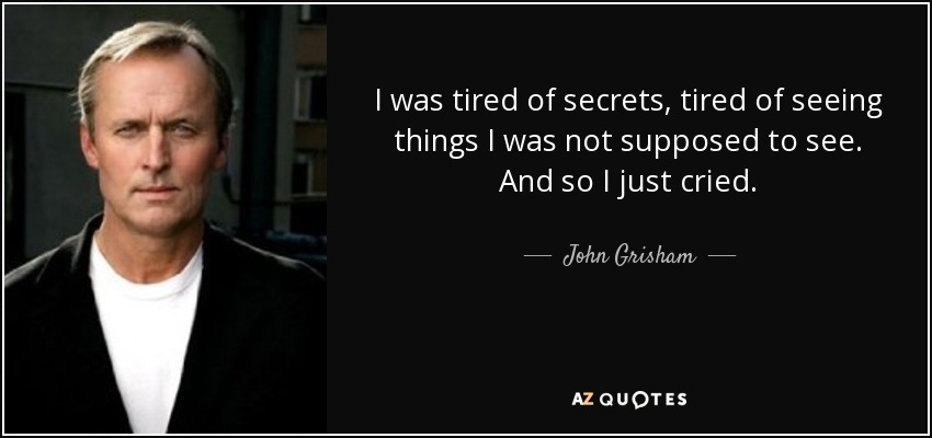 I was tired of secrets, tired of seeing things I was not supposed to see. And so I just cried. - John Grisham