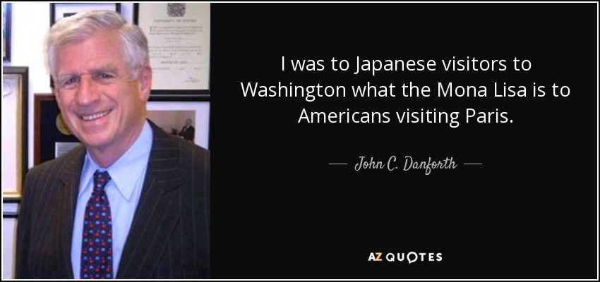 I was to Japanese visitors to Washington what the Mona Lisa is to Americans visiting Paris. - John C. Danforth