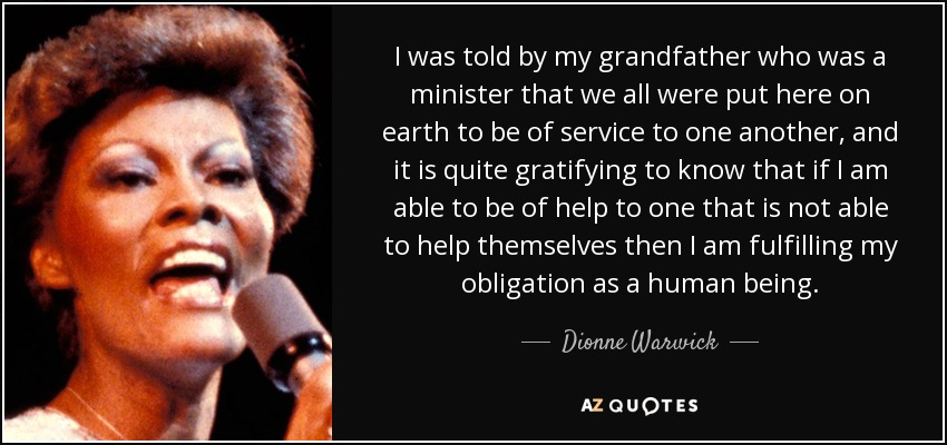 I was told by my grandfather who was a minister that we all were put here on earth to be of service to one another, and it is quite gratifying to know that if I am able to be of help to one that is not able to help themselves then I am fulfilling my obligation as a human being. - Dionne Warwick