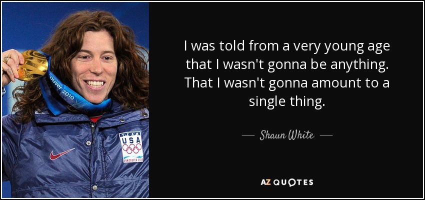 I was told from a very young age that I wasn't gonna be anything. That I wasn't gonna amount to a single thing. - Shaun White
