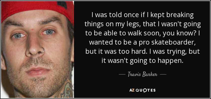 I was told once if I kept breaking things on my legs, that I wasn't going to be able to walk soon, you know? I wanted to be a pro skateboarder, but it was too hard. I was trying, but it wasn't going to happen. - Travis Barker