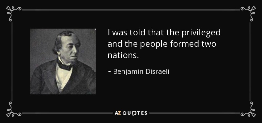 I was told that the privileged and the people formed two nations. - Benjamin Disraeli