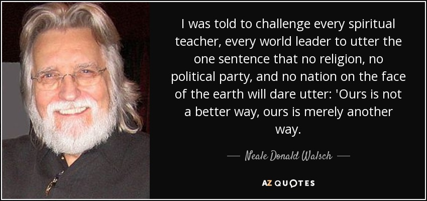 I was told to challenge every spiritual teacher, every world leader to utter the one sentence that no religion, no political party, and no nation on the face of the earth will dare utter: 'Ours is not a better way, ours is merely another way. - Neale Donald Walsch