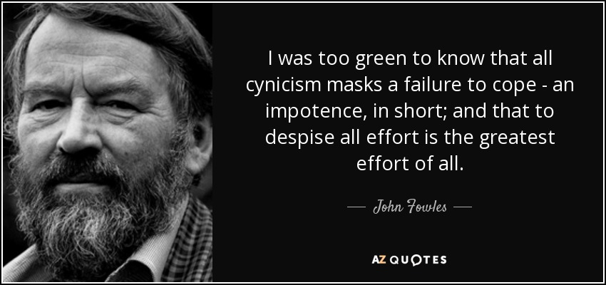 I was too green to know that all cynicism masks a failure to cope - an impotence, in short; and that to despise all effort is the greatest effort of all. - John Fowles