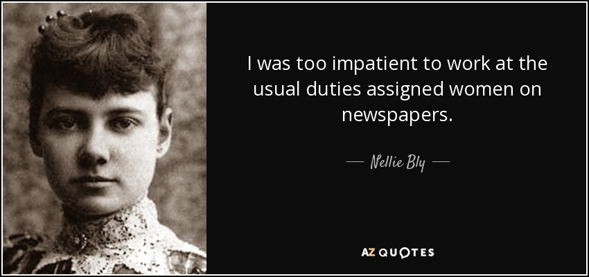 I was too impatient to work at the usual duties assigned women on newspapers. - Nellie Bly
