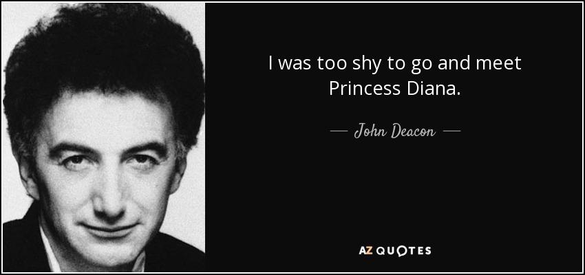 I was too shy to go and meet Princess Diana. - John Deacon