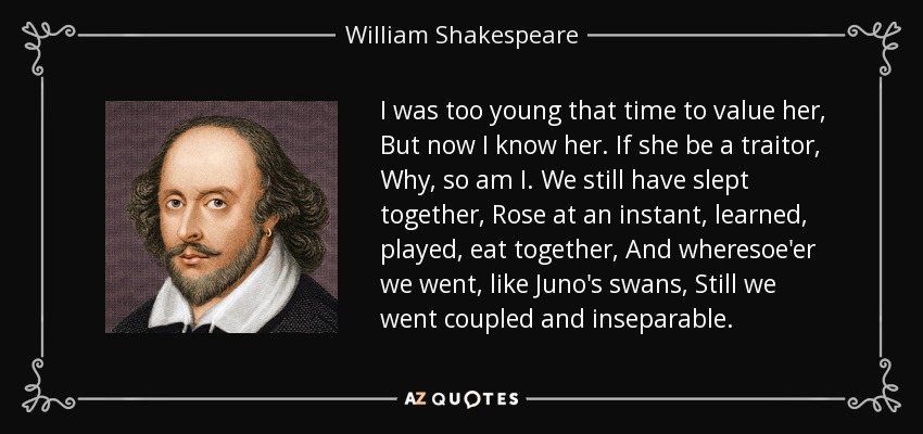 I was too young that time to value her, But now I know her. If she be a traitor, Why, so am I. We still have slept together, Rose at an instant, learned, played, eat together, And wheresoe'er we went, like Juno's swans, Still we went coupled and inseparable. - William Shakespeare