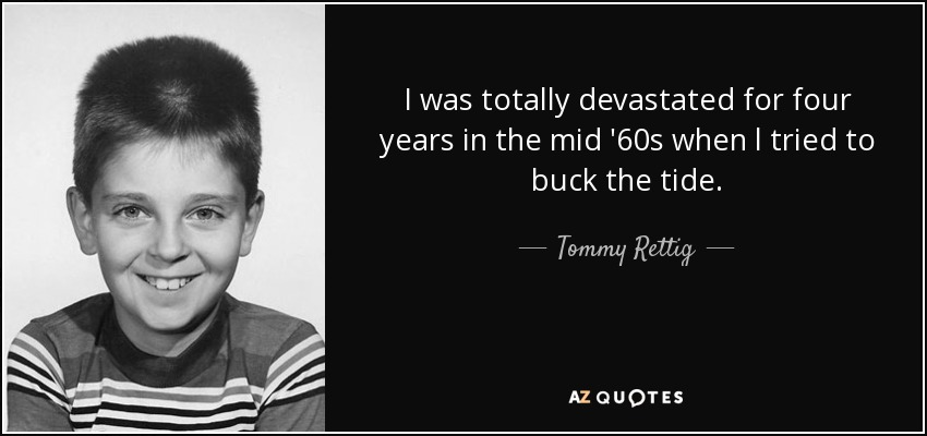 I was totally devastated for four years in the mid '60s when l tried to buck the tide. - Tommy Rettig