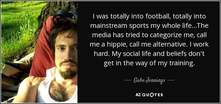 I was totally into football, totally into mainstream sports my whole life...The media has tried to categorize me, call me a hippie, call me alternative. I work hard. My social life and beliefs don't get in the way of my training. - Gabe Jennings