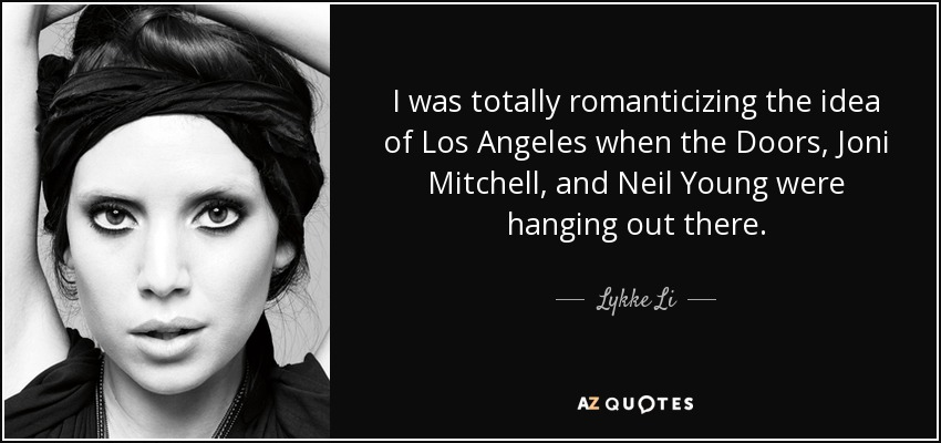 I was totally romanticizing the idea of Los Angeles when the Doors, Joni Mitchell, and Neil Young were hanging out there. - Lykke Li