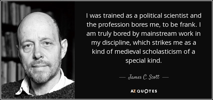 I was trained as a political scientist and the profession bores me, to be frank. I am truly bored by mainstream work in my discipline, which strikes me as a kind of medieval scholasticism of a special kind. - James C. Scott
