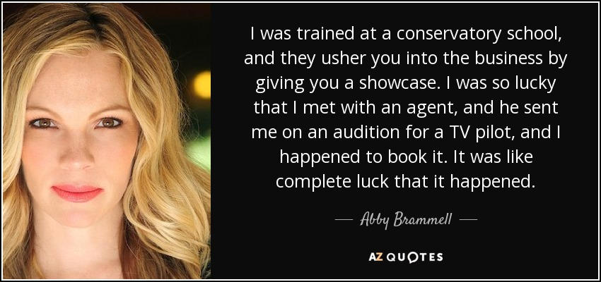 I was trained at a conservatory school, and they usher you into the business by giving you a showcase. I was so lucky that I met with an agent, and he sent me on an audition for a TV pilot, and I happened to book it. It was like complete luck that it happened. - Abby Brammell