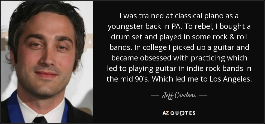 I was trained at classical piano as a youngster back in PA. To rebel, I bought a drum set and played in some rock & roll bands. In college I picked up a guitar and became obsessed with practicing which led to playing guitar in indie rock bands in the mid 90's. Which led me to Los Angeles. - Jeff Cardoni