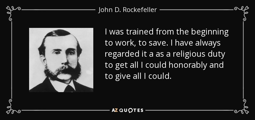 I was trained from the beginning to work, to save. I have always regarded it a as a religious duty to get all I could honorably and to give all I could. - John D. Rockefeller