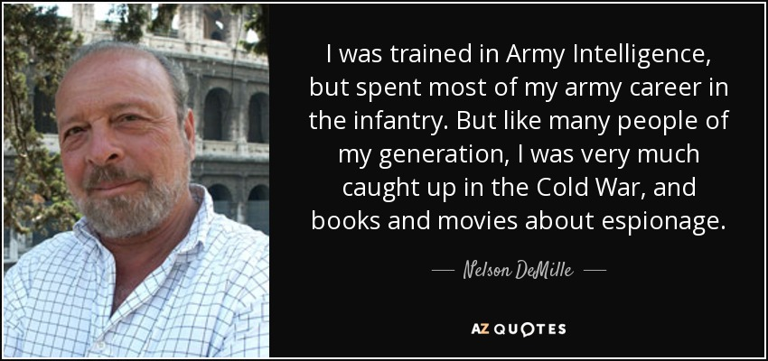 I was trained in Army Intelligence, but spent most of my army career in the infantry. But like many people of my generation, I was very much caught up in the Cold War, and books and movies about espionage. - Nelson DeMille