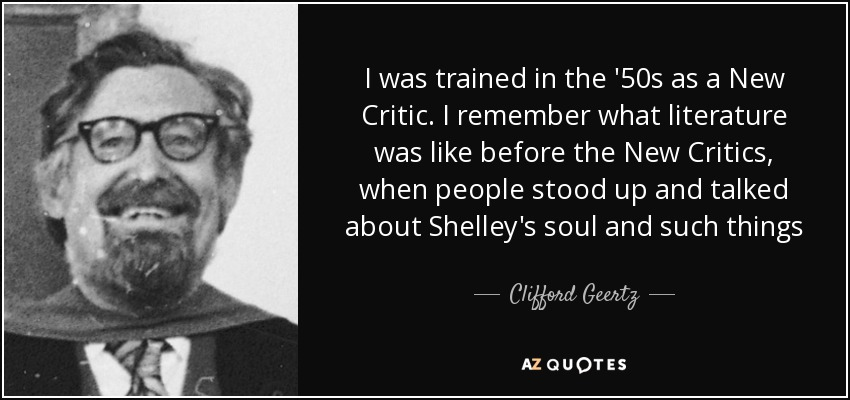 I was trained in the '50s as a New Critic. I remember what literature was like before the New Critics, when people stood up and talked about Shelley's soul and such things - Clifford Geertz