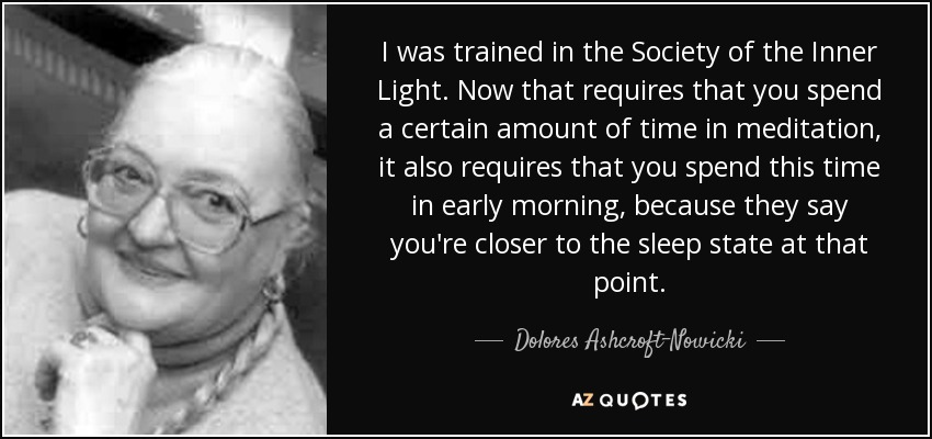 I was trained in the Society of the Inner Light. Now that requires that you spend a certain amount of time in meditation, it also requires that you spend this time in early morning, because they say you're closer to the sleep state at that point. - Dolores Ashcroft-Nowicki