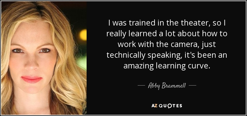 I was trained in the theater, so I really learned a lot about how to work with the camera, just technically speaking, it's been an amazing learning curve. - Abby Brammell