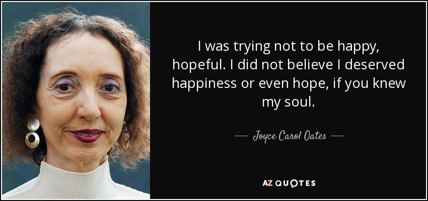 I was trying not to be happy, hopeful. I did not believe I deserved happiness or even hope, if you knew my soul. - Joyce Carol Oates