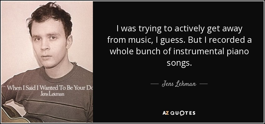 I was trying to actively get away from music, I guess. But I recorded a whole bunch of instrumental piano songs. - Jens Lekman